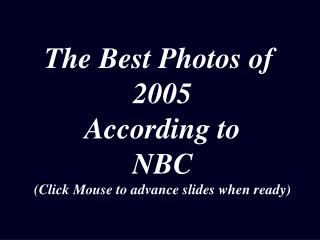 The Best Photos of  2005 According to NBC (Click Mouse to advance slides when ready)