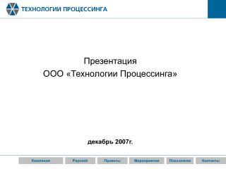 Презентация  ООО «Технологии Процессинга» декабрь 2007г.