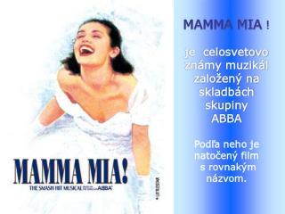 MAMMA MIA  ! je  celosvetovo známy muzikál založený na  skladbách skupiny  ABBA
