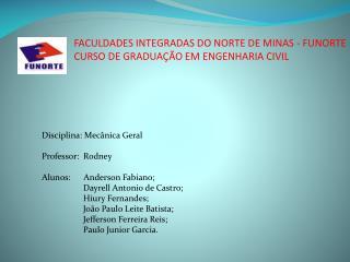 Disciplina: Mecânica Geral Professor:  Rodney  Alunos:      Anderson Fabiano;