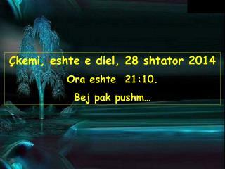 Çkemi, eshte  e diel, 28 shtator 2014 Ora eshte   21:10 . Bej pak pushm…