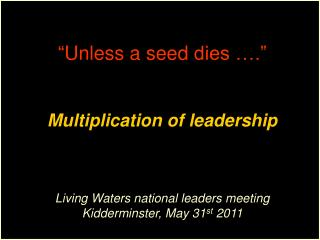""" Unless  a  seed  dies …."" Multiplication of leadership  Living Waters national leaders meeting"