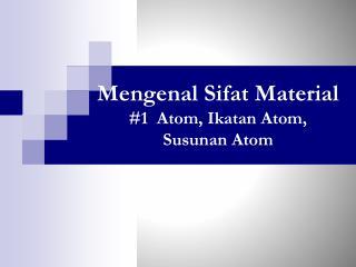 Mengenal Sifat  Material #1  Atom,  Ikatan  Atom,  Susunan  Atom