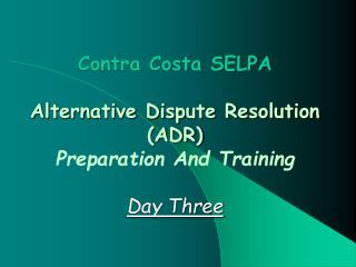 Contra Costa SELPA Alternative Dispute Resolution (ADR)  Preparation And Training Day Three