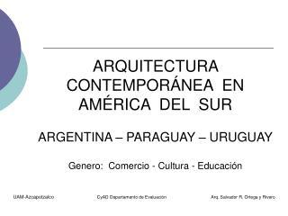 ARQUITECTURA  CONTEMPORÁNEA  EN AMÉRICA  DEL  SUR ARGENTINA – PARAGUAY – URUGUAY