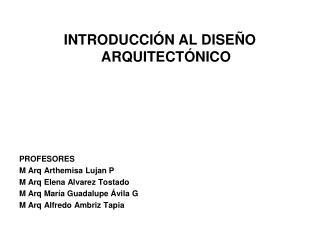INTRODUCCIÓN AL DISEÑO ARQUITECTÓNICO PROFESORES M Arq Arthemisa Lujan P