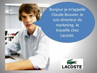 Bonjour je m'appelle Claude Bouvier. Je suis directeur de marketing. Je travaille chez Lacoste.