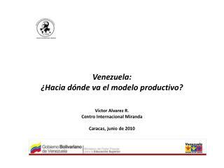 Venezuela: ¿Hacia dónde va el modelo productivo?  Víctor Alvarez R. Centro Internacional Miranda