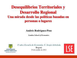 Andrés Rodríguez-Pose London School of Economics 15 a ños  Escuela de Economía, U. Sergio Arboleda