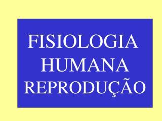 FISIOLOGIA  HUMANA REPRODUÇÃO