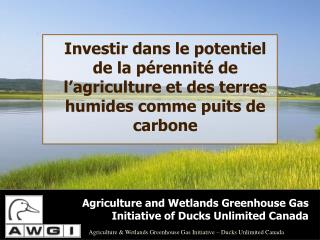 Agriculture and Wetlands Greenhouse Gas Initiative of Ducks Unlimited Canada