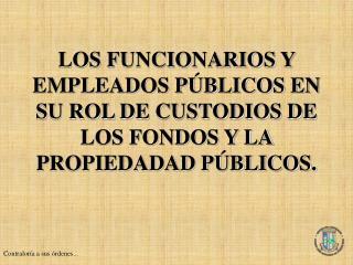 LOS FUNCIONARIOS Y EMPLEADOS P BLICOS EN SU ROL DE CUSTODIOS DE LOS FONDOS Y LA PROPIEDADAD P BLICOS.