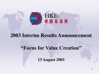 "2003 Interim Results Announcement ""Focus for Value Creation"" 13 August 2003"