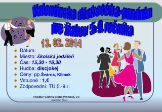 Dátum: Miesto:  školská jedáleň Čas:  15,3 0  - 18,30 Hudba:  discjokej  Ceny: pp. Švárna, Klimek