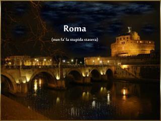 Roma (nun fa' la stupida stasera)