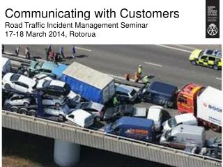 Communicating with Customers Road Traffic Incident Management Seminar 17-18 March 2014,  Rotorua