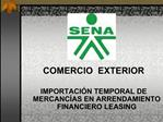 COMERCIO  EXTERIOR  IMPORTACI N TEMPORAL DE MERCANC AS EN ARRENDAMIENTO FINANCIERO LEASING