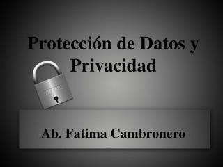 Protección  de  Datos  y  Privacidad Ab. Fatima  Cambronero