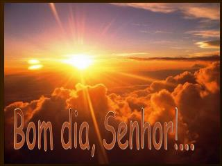 Bom dia, Senhor!...