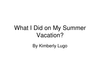 What I Did on My Summer Vacation?