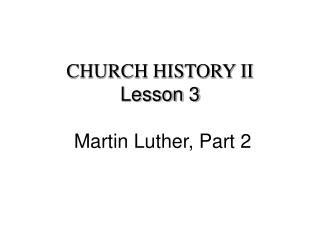 CHURCH HISTORY II Lesson 3 Martin Luther, Part 2
