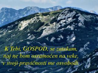 K Tebi, GOSPOD, se zatekam,  naj ne bom osramočen na veke,  v  svoji pravičnosti  me  osvobodi .