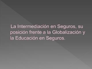 La Intermediaci n en Seguros, su posici n frente a la Globalizaci n y la Educaci n en Seguros.