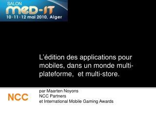 L  dition des applications pour mobiles, dans un monde multi-plateforme,  et multi-store.  par Maarten Noyons NCC Partne