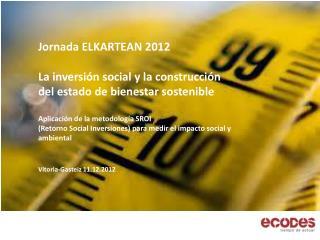 Jornada ELKARTEAN 2012  La inversión social y la construcción  del estado de bienestar sostenible