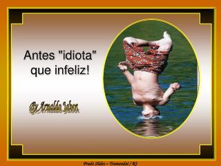 "Antes ""idiota"" que infeliz!"