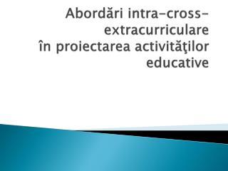 Abordări  intra-cross- extracurriculare în proiectarea activit ăţilor  educative