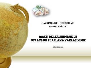 ARAZİ DEĞERLENDİRME 'DE STRATEJİK PLANLAMA YAKLAŞIMIMIZ İSTANBUL, 200 9