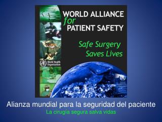 Alianza mundial para la seguridad del paciente La cirug ía segura salva vidas