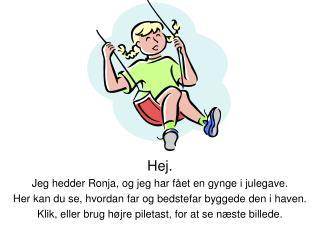 Hej.  Jeg hedder Ronja, og jeg har fået en gynge i julegave.