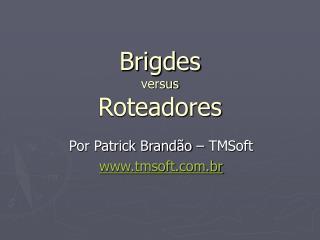Brigdes  versus Roteadores