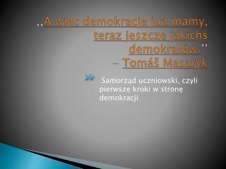 ,, A więc demokrację już mamy, teraz jeszcze jakichś demokratów. '' - Tomáš  Masaryk