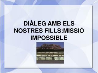 DIÀLEG AMB ELS NOSTRES FILLS:MISSIÓ IMPOSSIBLE