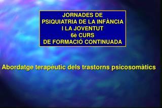 JORNADES  DE PSIQUIATRIA DE LA INFÀNCIA I LA JOVENTUT 6è CURS DE FORMACIÓ CONTINUADA