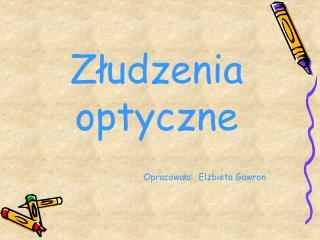 Złudzenia optyczne                                     Opracowała:  Elżbieta Gawron