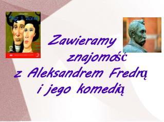 Zawieramy      znajomość        z Aleksandrem Fredrą  i jego komedią