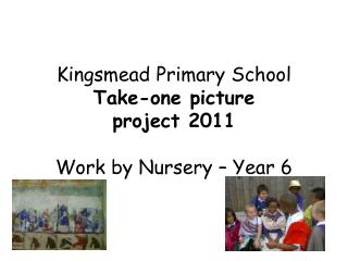 Kingsmead Primary School Take-one picture  project 2011 Work by Nursery – Year 6