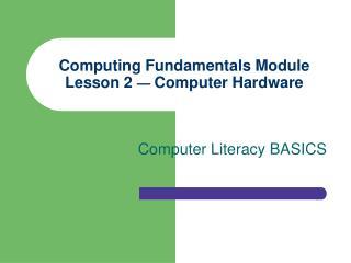 Computing Fundamentals Module Lesson 2  —  Computer Hardware