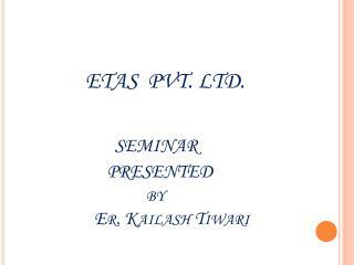 ETAS  PVT. LTD.   SEMINAR   PRESENTED                              by Er .  Kailash Tiwari