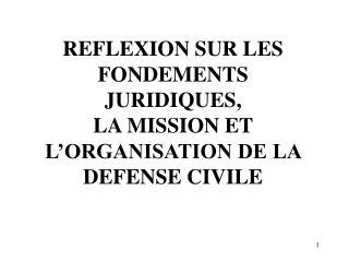 REFLEXION SUR LES FONDEMENTS JURIDIQUES,  LA MISSION ET L'ORGANISATION DE LA DEFENSE CIVILE