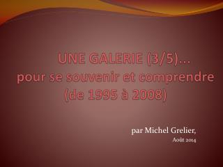 UNE GALERIE (3/5)... pour se souvenir et comprendre (de 1995 � 2008)