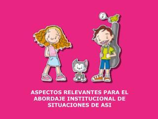 ASPECTOS RELEVANTES PARA EL ABORDAJE INSTITUCIONAL DE SITUACIONES DE ASI