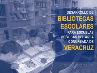 DESARROLLO DE BIBLIOTECAS ESCOLARES PARA ESCUELAS PÚBLICAS DEL ÁREA CONURBADA DE  VERACRUZ