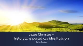 Jezus Chrystus –  historyczna postać czy idea Kościoła