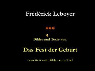 Frédérick Leboyer *** Bilder und Texte aus: Das Fest der Geburt erweitert um Bilder zum Tod