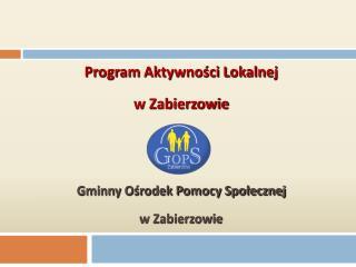 Program Aktywności Lokalnej  w Zabierzowie Gminny Ośrodek Pomocy Społecznej  w Zabierzowie